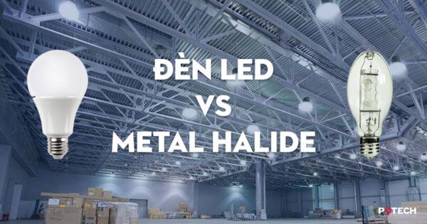 So sánh Đèn LED và Đèn cao áp Metal Halide (Halogen)
